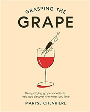 Maryse Chevriere. Grasping the Grape: Demystifying Grape Varieties to Help You Discover the Wines You Love.
