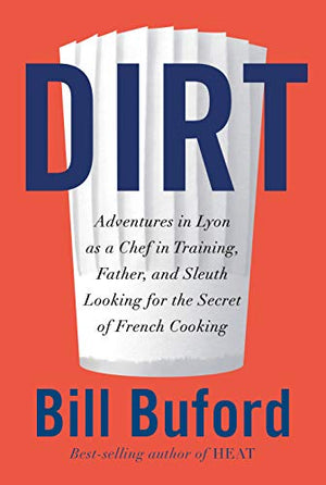 Bill Buford. Dirt: Adventures in Lyon as a chef in training, father, and sleuth looking for the secret of French cooking.