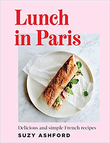Suzy Ashford. Lunch in Paris: Delicious and simple French recipes.