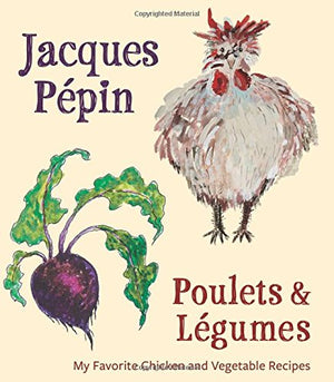 Jacques Pépin. Jacques Pépin Poulets & Légumes: My Favorite Chicken & Vegetable Recipes.