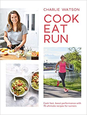 Charlie Watson. Cook, Eat, Run: Cook Fast, Boost Performance with 75 Ultimate Recipes for Runners.