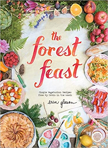 Erin Gleeson. The Forest Feast: Simple Vegetarian Recipes from My Cabin in the Woods.