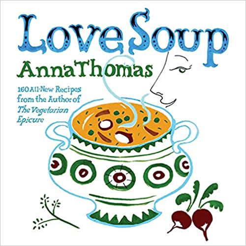 Anna Thomas. Love Soup: 160 All-New Vegetarian Recipes from the Author of the Vegetarian Epicure.
