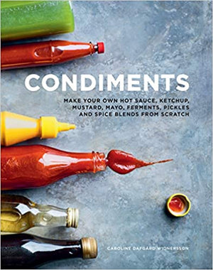 Caroline Dafgard Widnersson. Condiments: Make your own hot sauce, ketchup, mustard, mayo, ferments, pickles and spice blends from scratch.