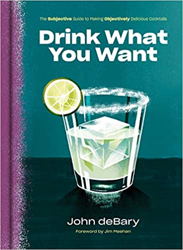 John deBary. Drink What You Want: The Subjective Guide to Making Objectively Delicious Cocktails.