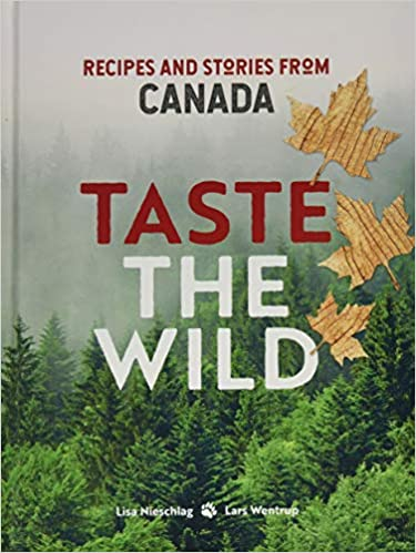 Lisa Nieschlag. Taste the Wild: Recipes and stories from Canada.