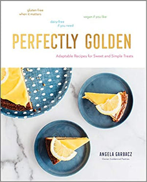(Baking) Angela Garbacz. Perfectly Golden: Adaptable Recipes for Sweet and Simple Treats.