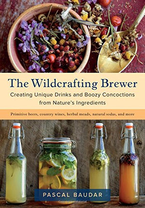 (Fermenting) Pascal Baudar. The Wildcrafting Brewer: Creating Unique Drinks and Boozy Concoctions from Nature's Ingredients