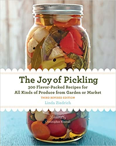 Linda Ziedrich. The Joy of Pickling, 3rd Edition: 300 Flavor-Packed Recipes for All Kinds of Produce from Garden or Market.