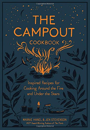 Marnie Hanel & Jen Stevenson The Campout Cookbook: Inspired Recipes for Cooking Around the Fire and Under the Stars