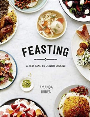 Amanda Ruben. Feasting: A New Take on Jewish Cooking.