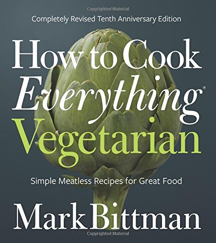 (Vegetarian) Mark Bittman. How to Cook Everything Vegetarian: Completely Revised Tenth Anniversary Edition.