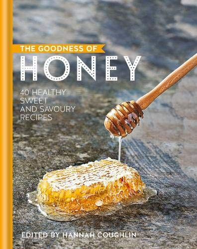 Hannah Coughlin. The Goodness of Honey: 40 Healthy Sweet and Savoury Recipe