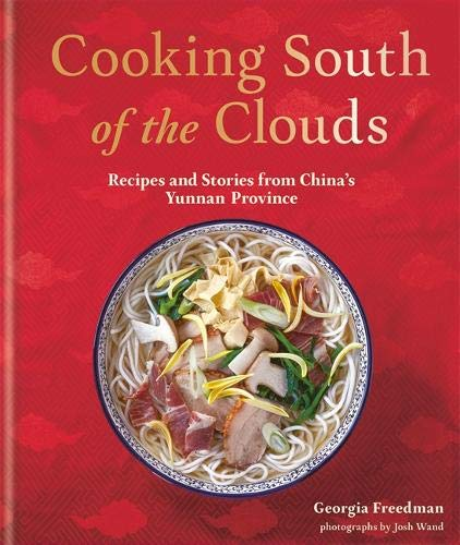 Georgia Freedman. Cooking South of the Clouds: Recipes and Stories from China's Yunnan Province