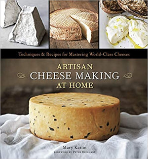 Mary Karlin. Artisan Cheese Making at Home: Techniques & Recipes for Mastering World-Class Cheeses