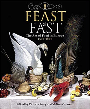 Victoria Avery and Dr Melissa Calaresu. Feast & Fast: The Art of Food in Europe, 1500-1800