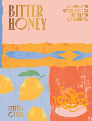 PRE-ORDER! Letitia Clark. Bitter Honey: Recipes and Stories from Sardinia.