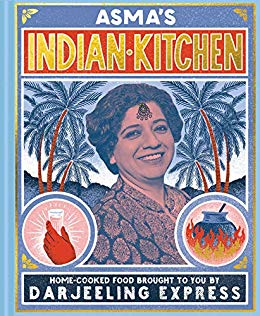 Asma Khan. Asma's Indian Kitchen: Home-cooked food brought to you by Darjeeling Express
