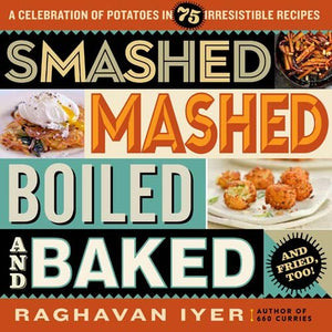 Raghavan Iyer. Smashed, Mashed, Boiled, and Baked--and Fried, Too!: A Celebration of Potatoes in 75 Irresistible Recipes.