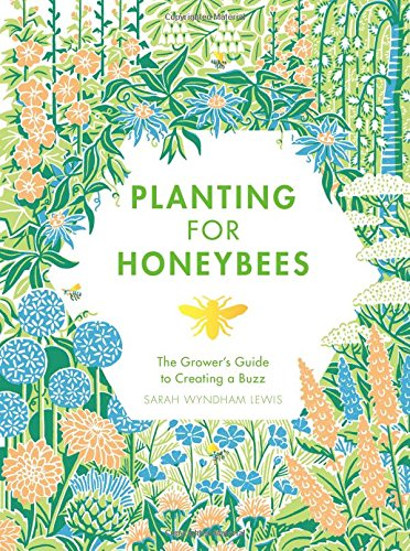 (Beekeeping) Sarah Wyndham-Lewis. Planting for Honeybees: The Grower's Guide to Creating a Buzz.