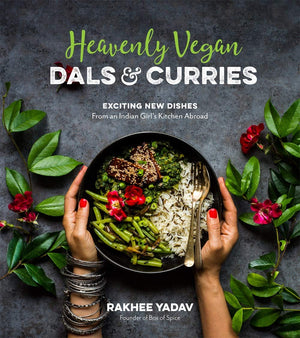 (Vegan) Rakhee Yadav. Heavenly Vegan Dals & Curries: Exciting New Dishes From an Indian Girl's Kitchen Abroad
