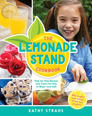 Kathy Strahs. The Lemonade Stand Cookbook: Step-by-Step Recipes and Crafts for Kids to Make...and Sell!