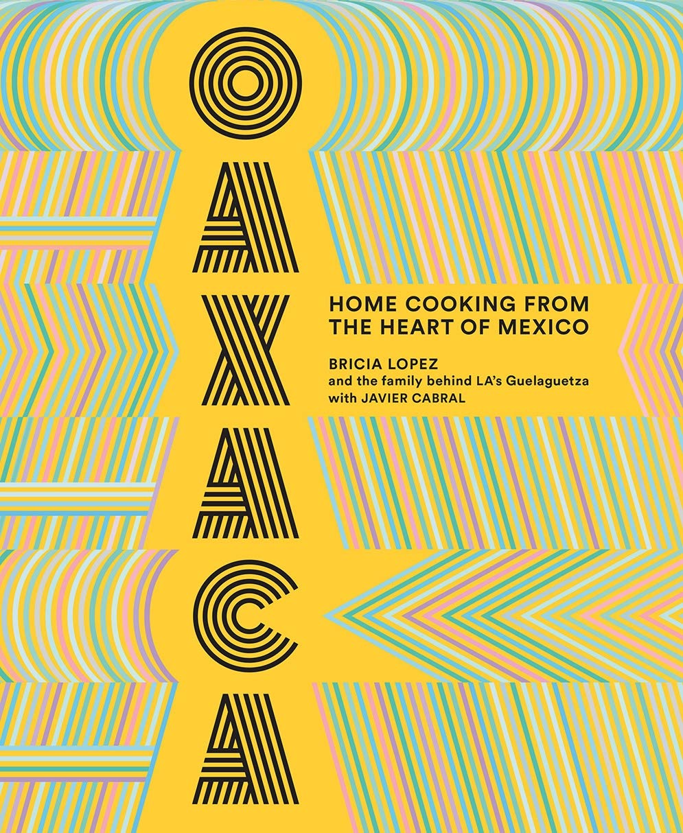 Bricia Lopez &  Javier Cabral. Oaxaca: Home Cooking from the Heart of Mexico.