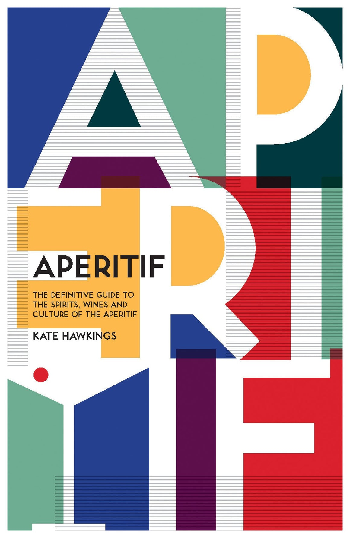 Kate Hawkings. Aperitif: A Spirited Guide to the Drinks, History and Culture of the Aperitif