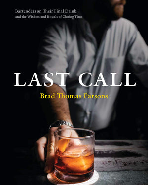 (Cocktails) Brad Thomas Parsons. Last Call: Bartenders on Their Final Drink and the Wisdom and Rituals of Closing Time. SIGNED!