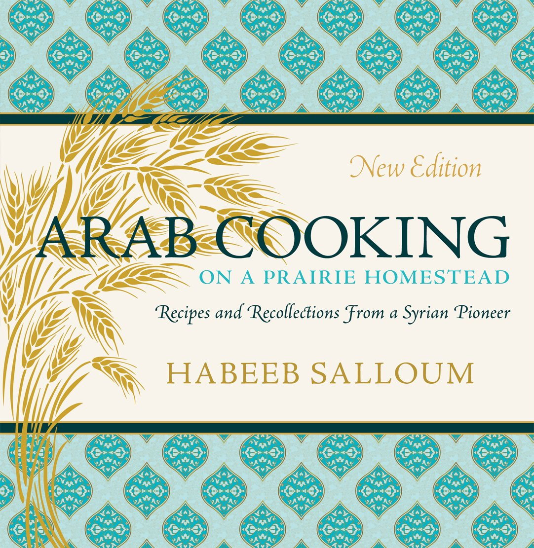 (Middle Eastern) Habeeb Salloum. Arab Cooking on a Prairie Homestead: Recipes and Recollections from a Syrian Pioneer