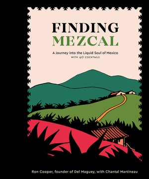 Ron Cooper & Chantal Martineau. Finding Mezcal: A Journey into the Liquid Soul of Mexico, with 40 Cocktails