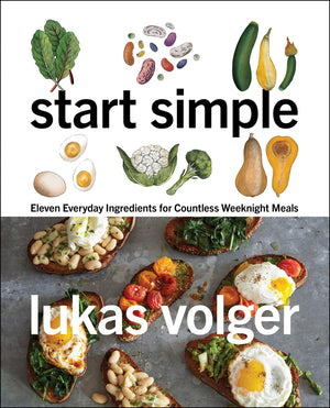 Lukas Volger. Start Simple: Eleven Everyday Ingredients for Countless Weeknight Meal.