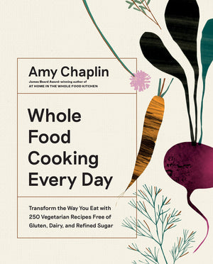 (Vegetarian) Amy Chaplin. Whole Food Cooking Every Day: Transform the Way You Eat with 250 Vegetarian Recipes Free of Gluten, Dairy, and Refined Sugar