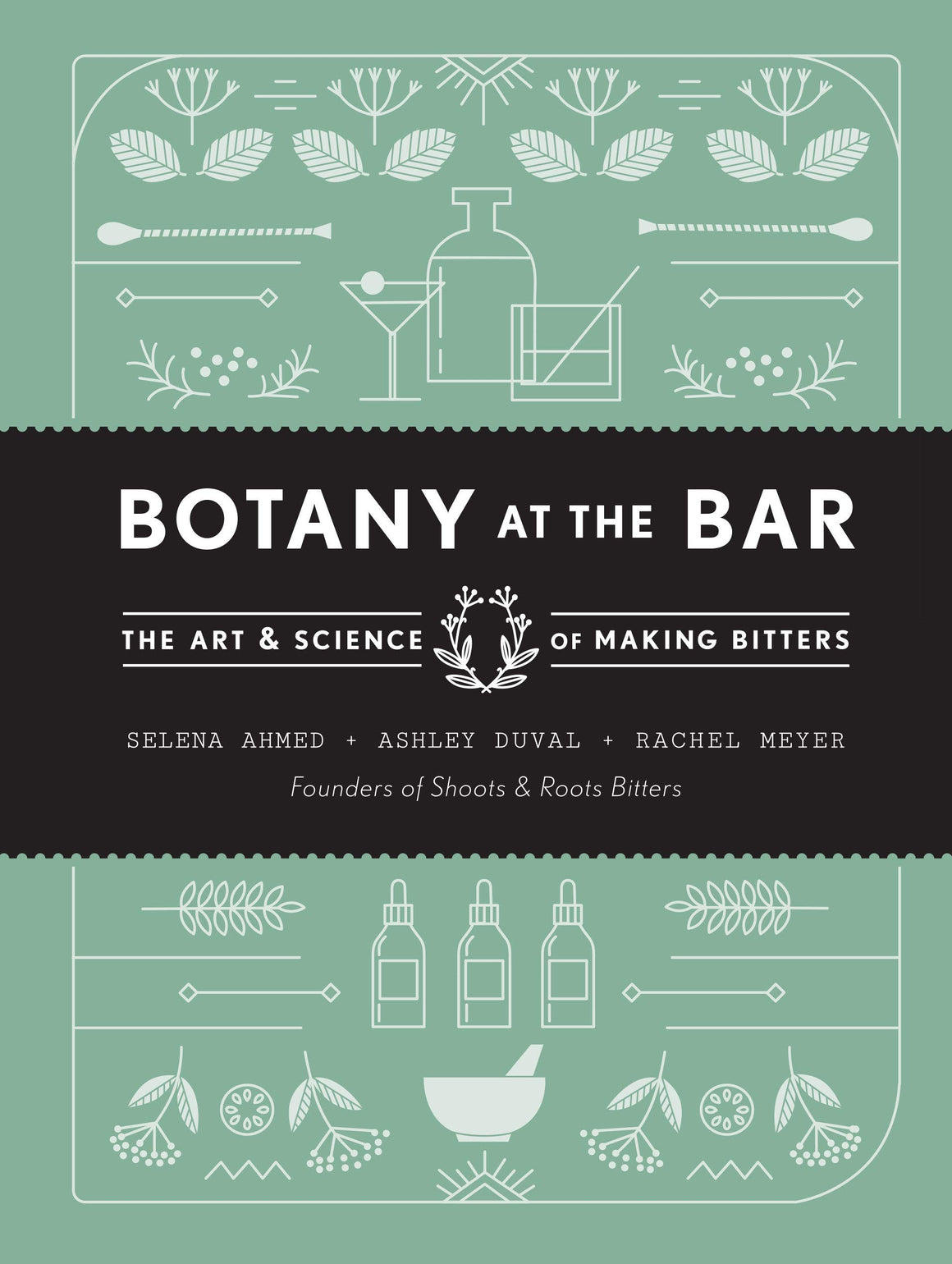 (Bitters) Selena Ahmed, Ashley Duval, and Rachel Meyer. Botany at the Bar: The Art and Science of Making Bitters