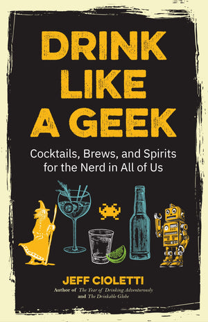 Jeff Cioletti. Drink Like a Geek: Cocktails, Brews, and Spirits for the Nerd in All of Us. SIGNED.