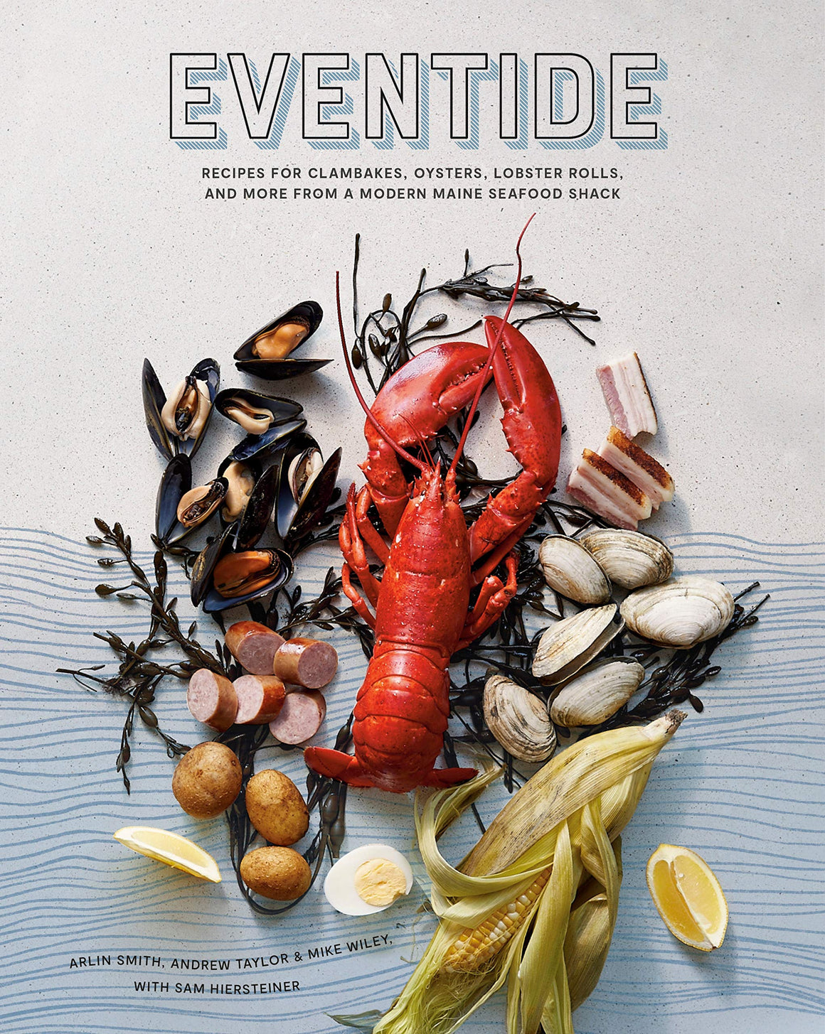 PRE-ORDER! Arlin Smith, Andrew Taylor, Mike Wiley, and Sam Hiersteiner. Eventide: Recipes for Clambakes, Oysters, Lobster Rolls, and More from a Modern Maine Seafood Shack. Expected: June 2020