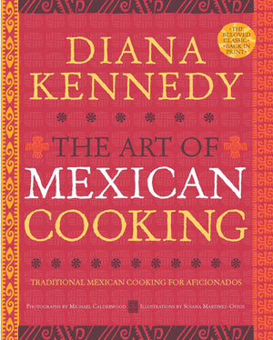 Diana Kennedy. The Art of Mexican Cooking: Traditional Mexican Cooking for Aficionados: A Cookbook.