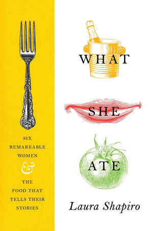 (Food History) Laura Shapiro. What She Ate: Six Remarkable Women and the Food That Tells Their Stories
