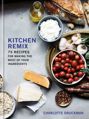 Charlotte Druckman. Kitchen Remix: 75 Recipes for Making the Most of your Ingredients