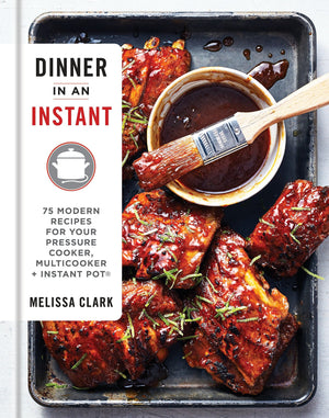 (Instant Pot) Melissa Clark. Dinner in an Instant: 75 Modern Recipes for Your Pressure Cooker, Multicooker, and Instant Pot®.