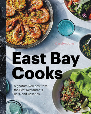 Carolyn Jung. East Bay Cooks: Signature Recipes from the Best Restaurants, Bars, and Bakeries