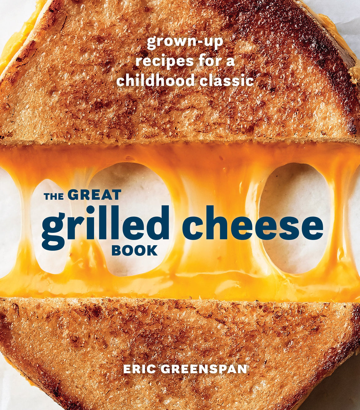 Eric Greenspan. The Great Grilled Cheese Book: Grown-Up Recipes for a Childhood Classic