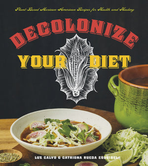 SIGNED! Luz Calvo and Catriona Rueda Esquibel. Decolonize Your Diet: Plant-Based Mexican-American Recipes for Health and Healing
