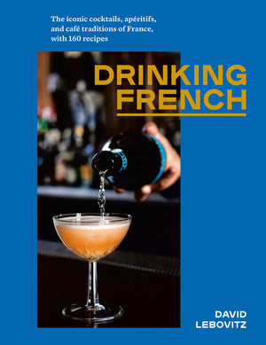 (Cocktails) David Lebovitz. Drinking French: The Iconic Cocktails, Apéritifs, and Café Traditions of France, with 160 Recipes.