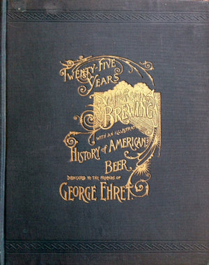 (Beer) Ehret, George. Twenty-five Years of Brewing, with an Illustrated History of American Beer.