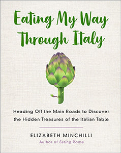 Elizabeth Minchilli. Eating My Way Through Italy: Heading Off the Main Roads to Discover the Hidden Treasures of the Italian Table