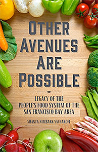 Shanta Nimbark Sacharoff. Other Avenues Are Possible: Legacy of the People's Food System of the San Francisco Bay Area