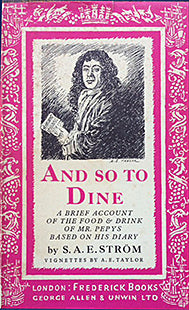 Strom, S.A.E. And So to Dine: A Brief Account of the Food & Drink of Mr. Pepys Based On His Diary. Vignettes by A.E. Taylor.