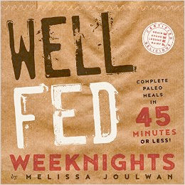 Melissa Joulwan. Well Fed Weeknights: Complete Paleo Meals in 45 Minutes or Less