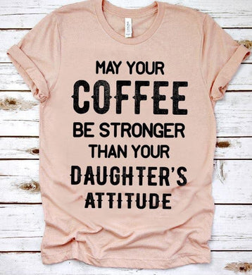 May your Coffee Be Stronger Then your daughters Attitude